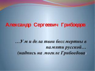 Александр Сергеевич Грибоедов …Ум и дела твои бессмертны в памяти русской… (