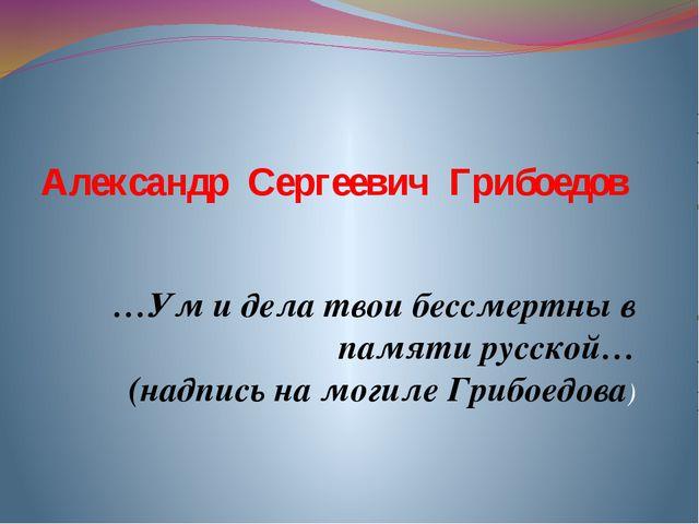 Александр Сергеевич Грибоедов …Ум и дела твои бессмертны в памяти русской… (...