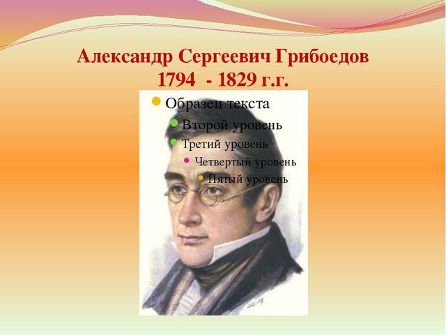 Александр Сергеевич Грибоедов 1794 - 1829 г.г.