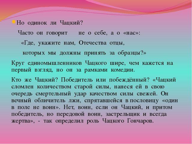 Но одинок ли Чацкий? Часто он говорит не о себе, а о «нас»: «Где, укажите на...