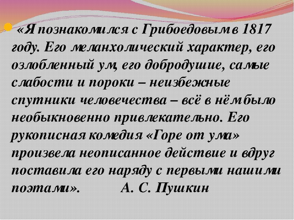 «Я познакомился с Грибоедовым в 1817 году. Его меланхолический характер, его...