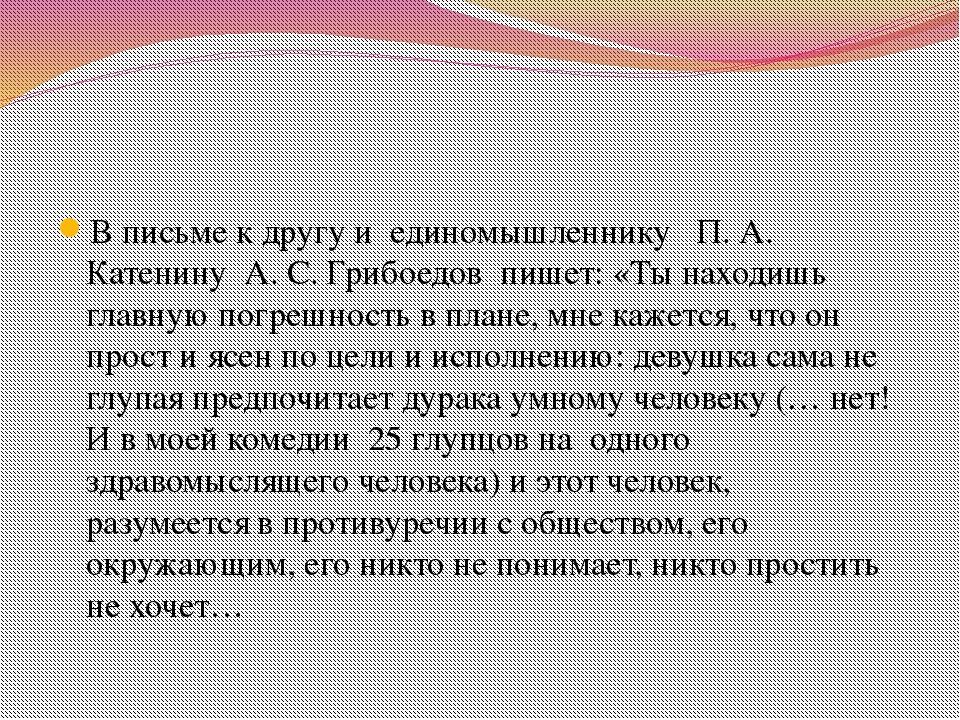 В письме к другу и единомышленнику П. А. Катенину А. С. Грибоедов пишет: «Ты...