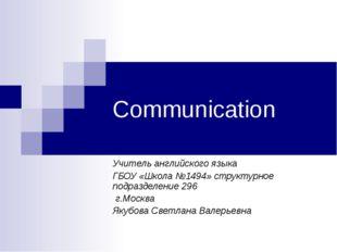 Communication Учитель английского языка ГБОУ «Школа №1494» структурное подраз