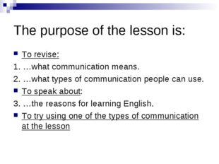 The purpose of the lesson is: To revise: 1. …what communication means. 2. …wh