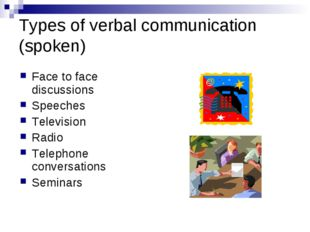 Types of verbal communication (spoken) Face to face discussions Speeches Tele
