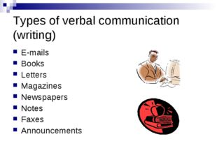 Types of verbal communication (writing) E-mails Books Letters Magazines Newsp
