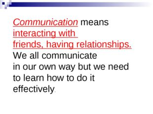 Communication means interacting with friends, having relationships. We all co