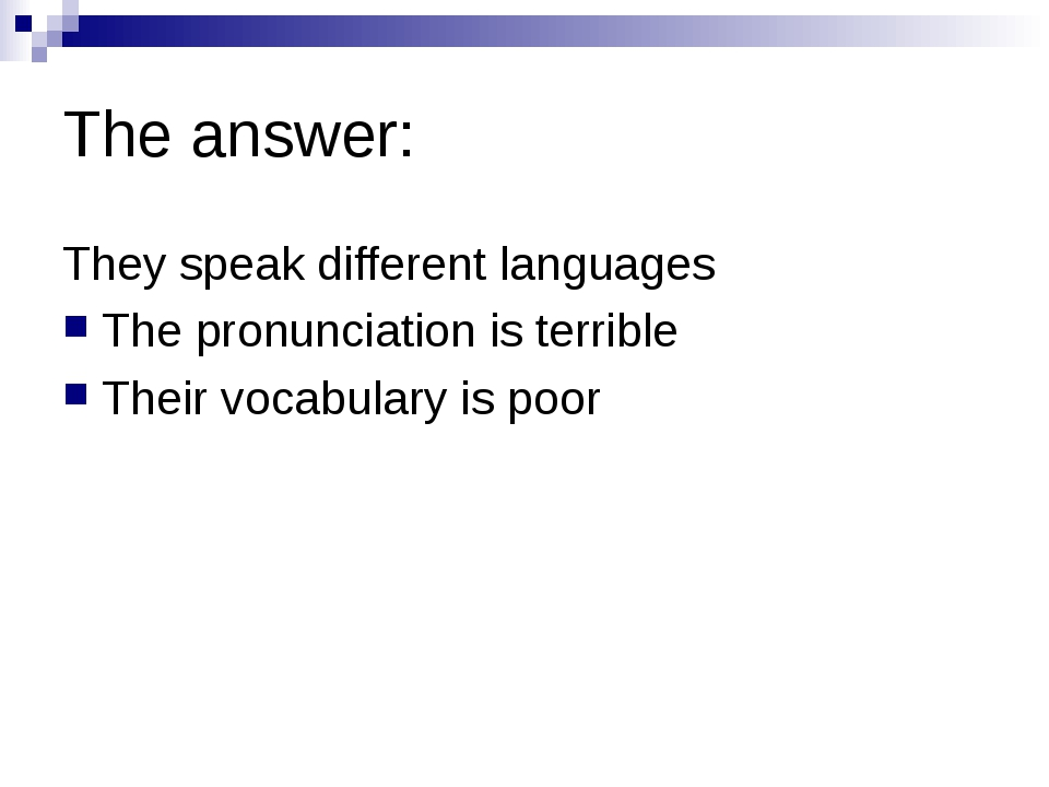 The answer: They speak different languages The pronunciation is terrible Thei...