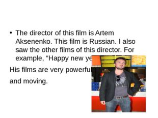The director of this film is Artem Aksenenko. This film is Russian. I also s