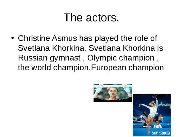 The actors. Christine Asmus has played the role of Svetlana Khorkina. Svetlan...