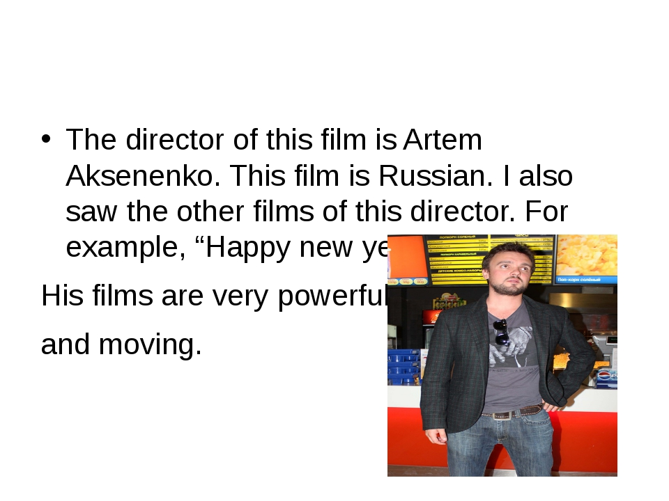 The director of this film is Artem Aksenenko. This film is Russian. I also s...