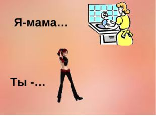 Я-мама… Ты -…
