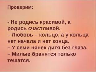 Проверим: - Не родись красивой, а родись счастливой. – Любовь – кольцо, а у к