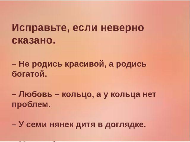 Исправьте, если неверно сказано. – Не родись красивой, а родись богатой. – Л...