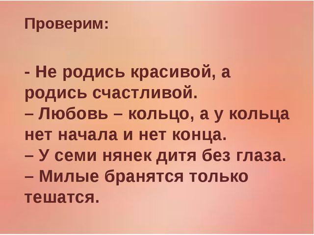 Проверим: - Не родись красивой, а родись счастливой. – Любовь – кольцо, а у к...