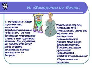 VI. «Заморочки из бочки» « Государыня! Наше королевство посетили дифференциа