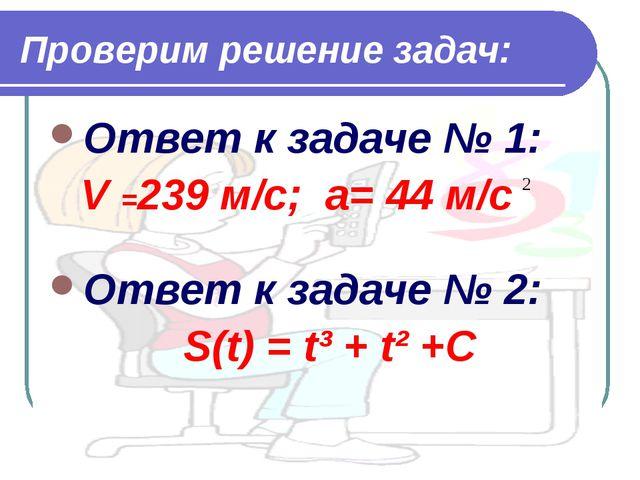 Проверим решение задач: Ответ к задаче № 1: V =239 м/с; a= 44 м/с Ответ к зад...