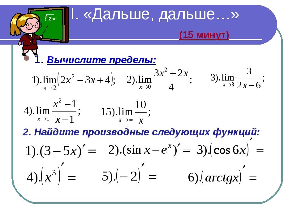II. «Дальше, дальше…» (15 минут) 1. Вычислите пределы: 2. Найдите производны...