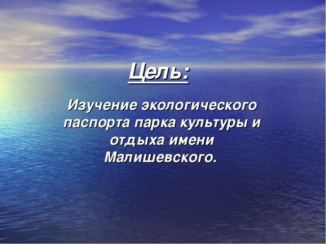 Цель: Изучение экологического паспорта парка культуры и отдыха имени Малишевс...