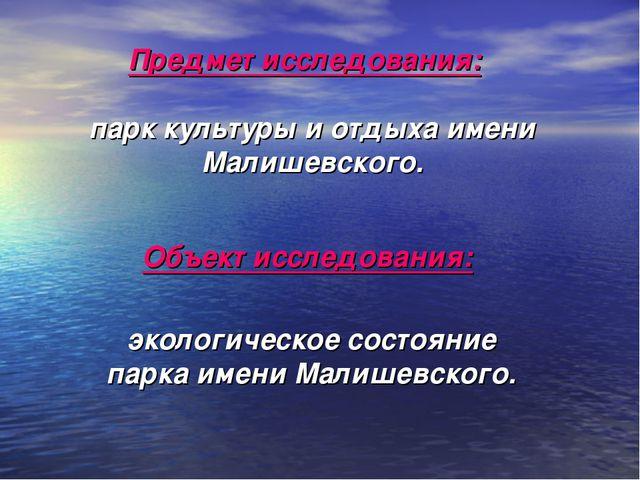 Предмет исследования: парк культуры и отдыха имени Малишевского. Объект иссле...