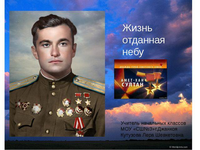 Жизнь отданная небу Учитель начальных классов МОУ «СШ№3»г.Джанкоя Кутузова Л...