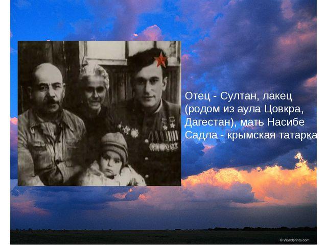 Отец - Султан, лакец (родом из аула Цовкра, Дагестан), мать Насибе Садла - к...