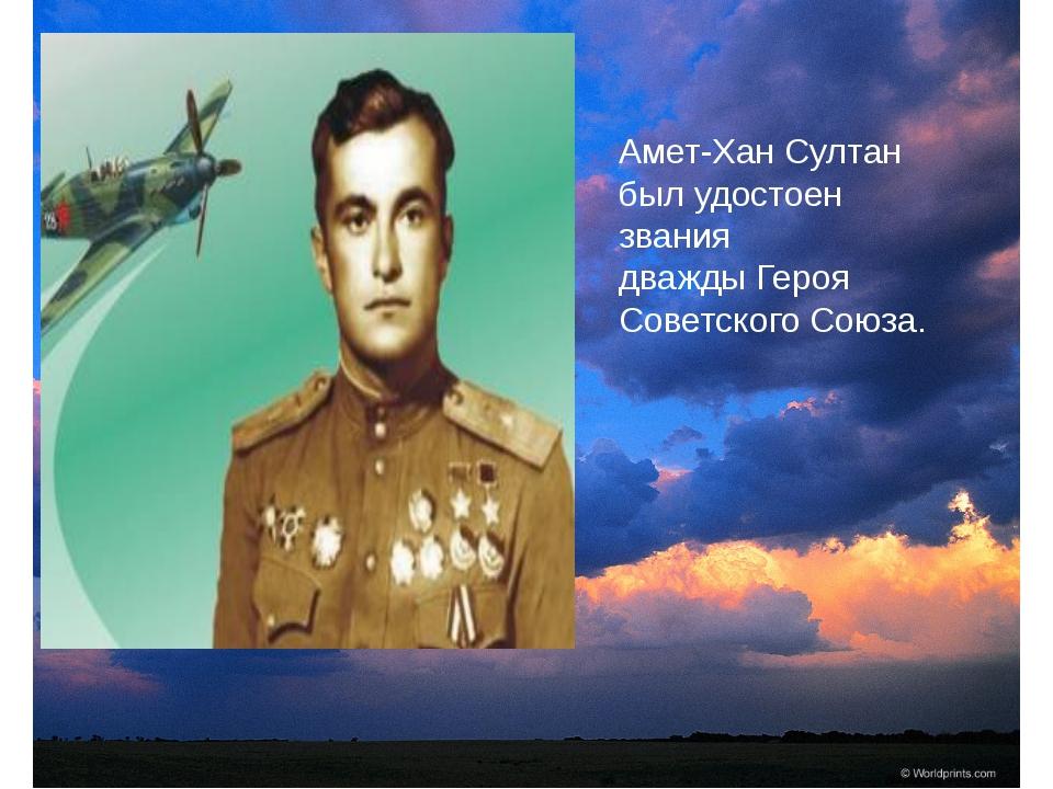 Амет-Хан Султан был удостоен звания дважды Героя Советского Союза.
