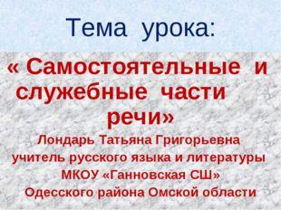 Тема урока: « Самостоятельные и служебные части речи» Лондарь Татьяна Григорь