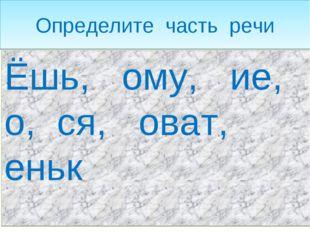 Определите часть речи Ёшь, ому, ие, о, ся, оват, еньк
