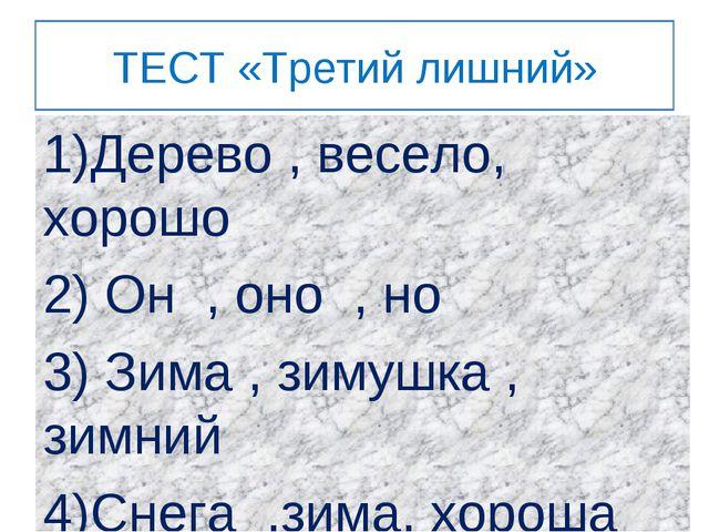 ТЕСТ «Третий лишний» 1)Дерево , весело, хорошо 2) Он , оно , но 3) Зима , зим...
