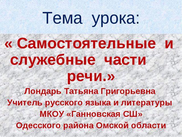 Тема урока: « Самостоятельные и служебные части речи.» Лондарь Татьяна Григор...