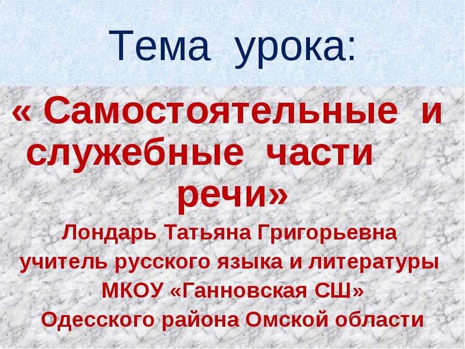 Тема урока: « Самостоятельные и служебные части речи» Лондарь Татьяна Григорь...