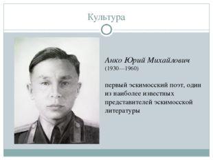 Культура Анко Юрий Михайлович (1930—1960) первый эскимосский поэт, один из на
