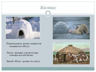 Жилище Национальное жильё эскимосов называется «Иглу». Летом жилище строится