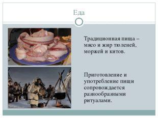 Еда Традиционная пища – мясо и жир тюленей, моржей и китов.  Приготовление