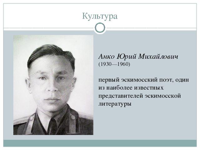 Культура Анко Юрий Михайлович (1930—1960) первый эскимосский поэт, один из на...