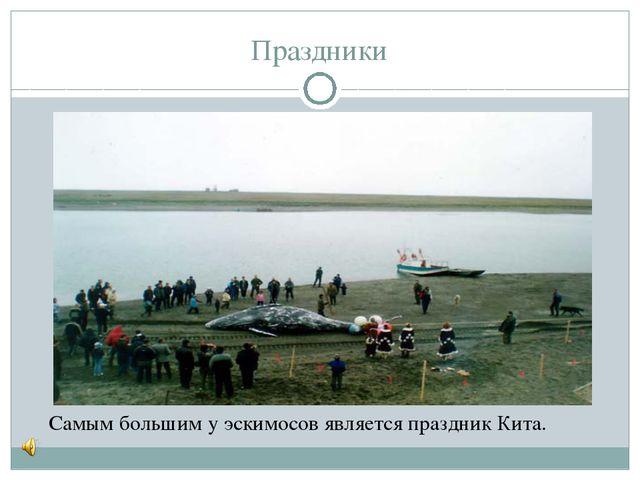 Праздники Самым большим у эскимосов является праздник Кита.