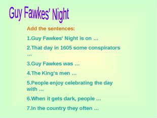 Add the sentences: 1.Guy Fawkes' Night is on … 2.That day in 1605 some conspi