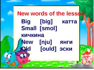 New words of the lesson Big [big] катта Small [smol] кичкина New [nju] янги O