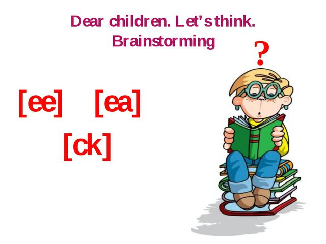 Dear children. Let's think. Brainstorming [ee] [ea] [ck] ?