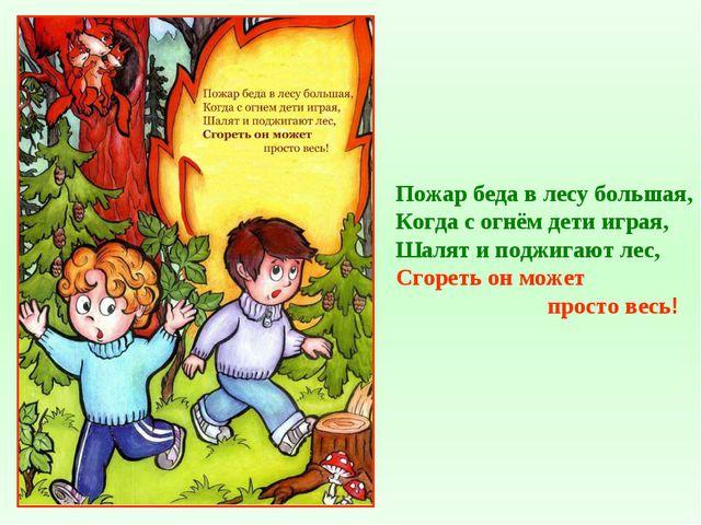 Пожар беда в лесу большая, Когда с огнём дети играя, Шалят и поджигают лес, С...