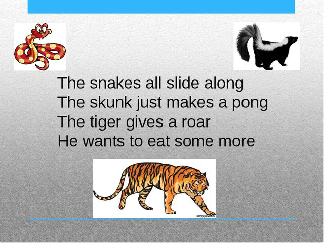 The snakes all slide along The skunk just makes a pong The tiger gives a roar...