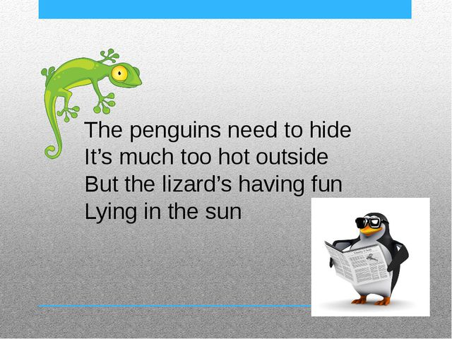 The penguins need to hide It's much too hot outside But the lizard's having f...