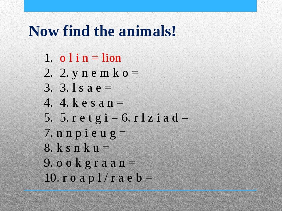Now find the animals! o l i n = lion 2. y n e m k o = 3. l s a e = 4. k e s a...