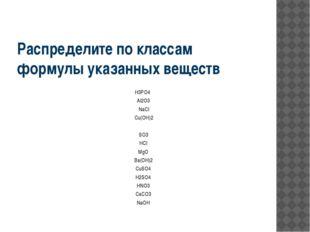 Распределите по классам формулы указанных веществ H3PO4 Al2O3 NaCl Cu(OH)2 SO