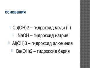 основания Cu(OH)2 – гидроксид меди (II) NaOH – гидроксид натрия Al(OH)3 – гид