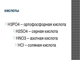 кислоты H3PO4 – ортофосфорная кислота H2SO4 – серная кислота HNO3 – азотная к