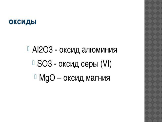 оксиды Al2O3 - оксид алюминия SO3 - оксид серы (VI) MgO – оксид магния