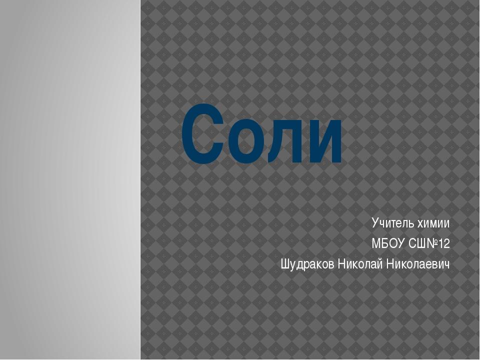 Соли Учитель химии МБОУ СШ№12 Шудраков Николай Николаевич