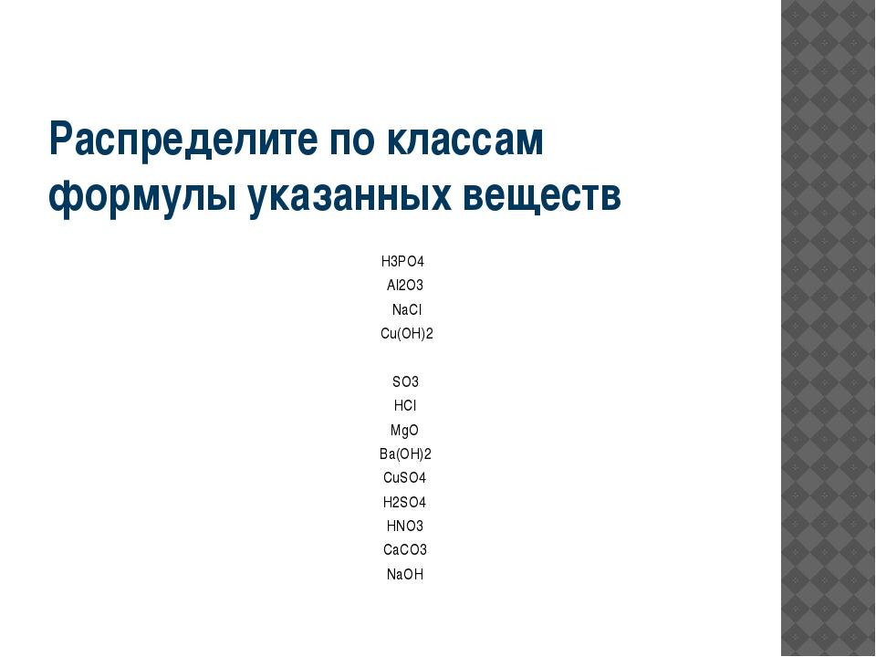 Распределите по классам формулы указанных веществ H3PO4 Al2O3 NaCl Cu(OH)2 SO...